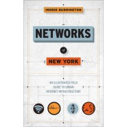 Networks Of New York :An Illustrated Field Guide to Urban Internet Infrastructure