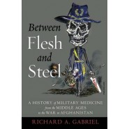 Between Flesh and Steel :A History of Military Medicine from the Middle Ages to the War in Afghanistan