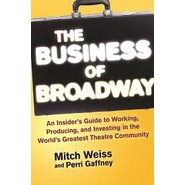 The Business of Broadway :An Insiders Guide to Working, Producing, and Investing in the Worlds Greatest Theatre Community