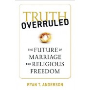 Truth Overruled :The Future of Marriage and Religious Freedom