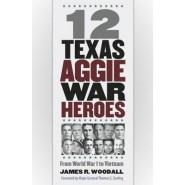 12 Texas Aggie War Heroes :From World War I to Vietnam