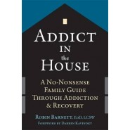 Addict in the House :A No-Nonsense Family Guide Through Addiction and Recovery