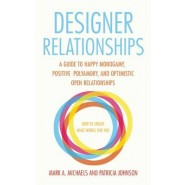 Designer Relationships :A Guide to Happy Monogamy, Positive Polyamory, and Optimistic Open Relationships