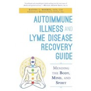 Autoimmune Illness and Lyme Disease Recovery Guide :Mending the Body, Mind, and Spirit