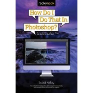 How Do I Do That in Photoshop? :The Quickest Ways to Do the Things You Want to Do, Right Now!