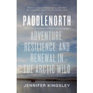 Paddlenorth :Adventure, Resilience, and Renewal in the Arctic Wild
