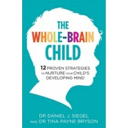 The Whole-Brain Child :12 Proven Strategies to Nurture Your Child's Developing Mind