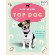 Top Dog :Everything You Need to Know to Make Your Mutt Marvellous