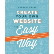 Create Your Own Website The Easy Way :The no sweat guide to getting you or your business online
