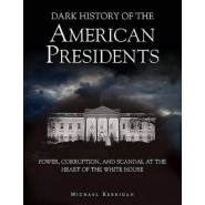 Dark History of the American Presidents :Power, Corruption, and Scandal at the Heart of the White House