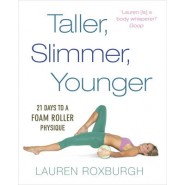 Taller, Slimmer, Younger :21 Days to a Foam Roller Physique