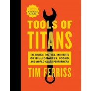 Tools of Titans :The Tactics, Routines, and Habits of Billionaires, Icons, and World-Class Performers