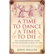 A Time to Dance, a Time to Die :The Extraordinary Story of the Dancing Plague of 1518