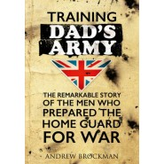 Training Dad's Army :The Remarkable Story of the Men Who Prepared the Home Guard for War