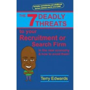 The 7 Deadly Threats to Your Recruitment or Search Firm :In the New Economy and How to Avoid Them