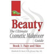 Beauty :The Ultimate Cosmetic Makeover Guide. Book 1: Face and Skin