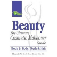 Beauty :The Ultimate Cosmetic Makeover Guide. Book 2: Body, Teeth & Hair