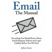 Email: The Manual :Everything You Should Know About Email Etiquette, Policies and Legal Liability Before You Hit Send