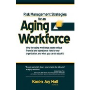 Risk Management Strategies for an Aging Workforce :Why the Aging Workforce Poses Serious Financial and Operational Risks to Your Organization, and What You Can Do about It
