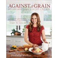 Against All Grain :Delectable Paleo Recipes to Eat Well & Feel Great