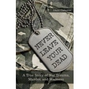 Never Leave Your Dead :A True Story of War Trauma, Murder, and Madness