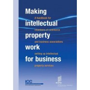 Making Intellectual Property Work for Business - A Handbook for Chambers of Commerce and Business Associations Setting Up Intellectual Property Services