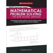 Mathematical Problem Solving - The Bar Model Method :A Professional Learning Workbook on the Key Problem Solving Strategy Used by Global Top Performer, Singapore