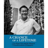 A Chance of a Lifetime :Lee Kuan Yew and the Physical Transformation of Singapore