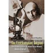 The First Transplant Surgeon: the Flawed Genius of Nobel Prize Winner, Alexis Carrel
